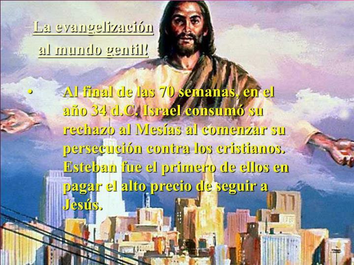 Al final de las 70 semanas, en el     año 34 d.C. Israel consumó su rechazo al Mesías al comenzar su persecución contra los cristianos.