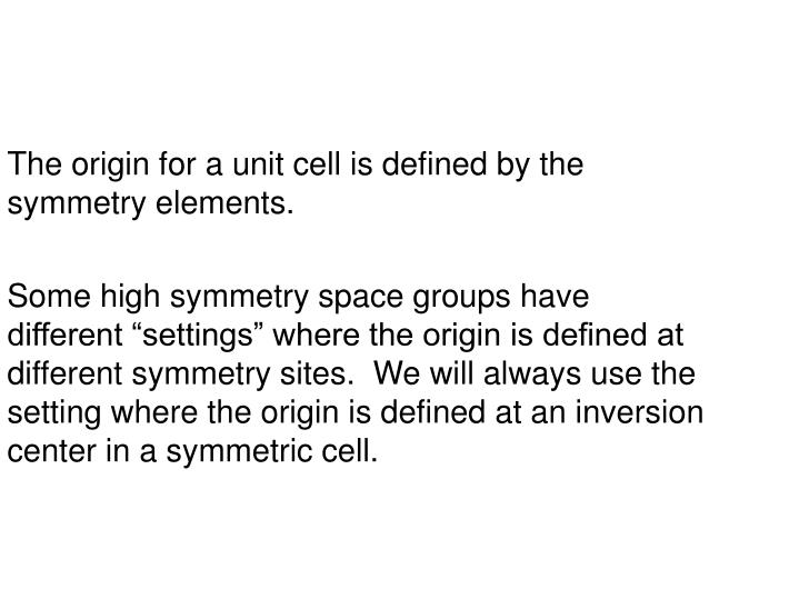 The origin for a unit cell is defined by the symmetry elements.