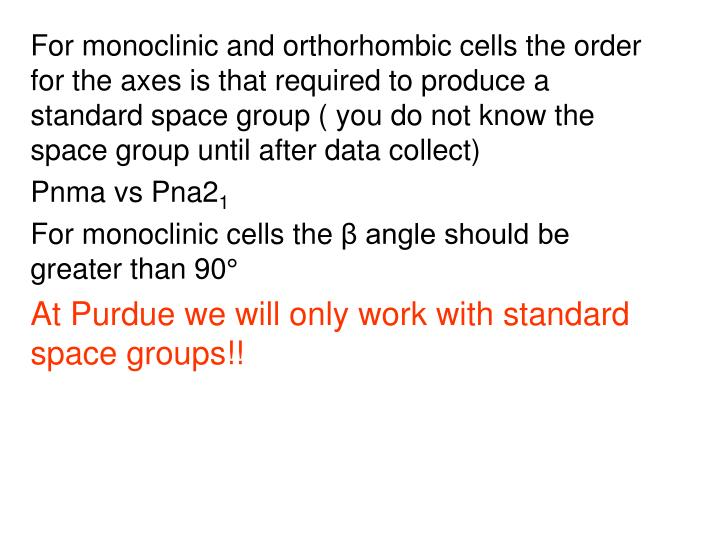 For monoclinic and orthorhombic cells the order for the axes is that required to produce a standard space group ( you do not know the space group until after data collect)