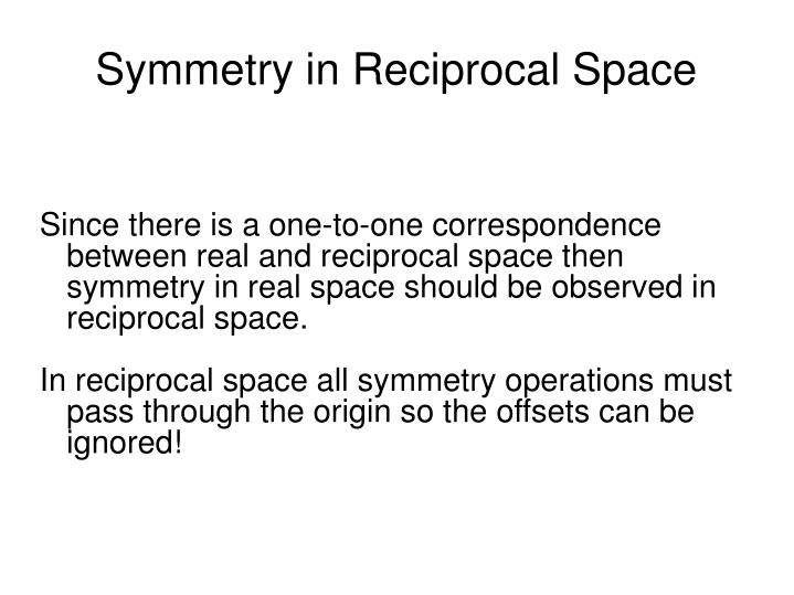 Since there is a one-to-one correspondence between real and reciprocal space then symmetry in real space should be observed in reciprocal space.