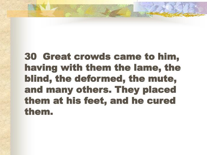 30  Great crowds came to him, having with them the lame, the blind, the deformed, the mute, and many others. They placed them at his feet, and he cured them.