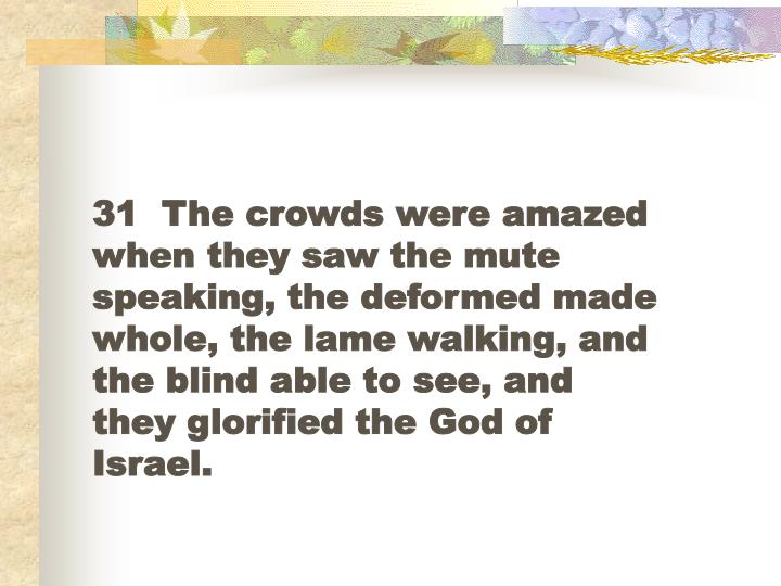 31  The crowds were amazed when they saw the mute speaking, the deformed made whole, the lame walking, and the blind able to see, and they glorified the God of Israel.