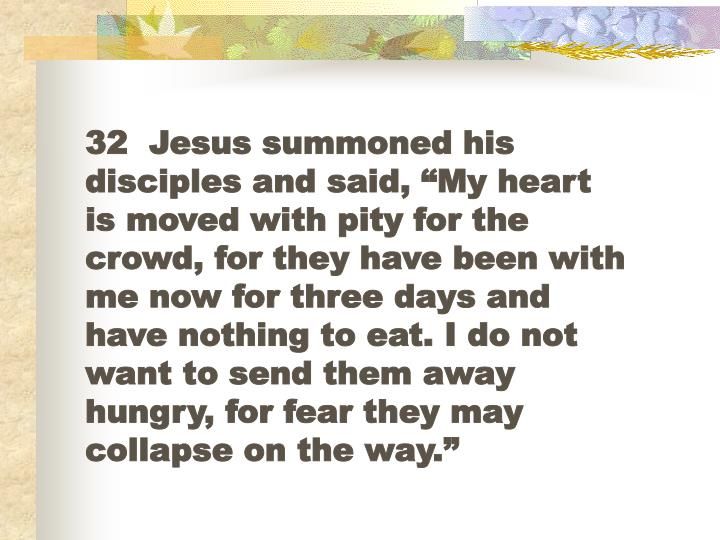 "32  Jesus summoned his disciples and said, ""My heart is moved with pity for the crowd, for they have been with me now for three days and have nothing to eat. I do not want to send them away hungry, for fear they may collapse on the way."""