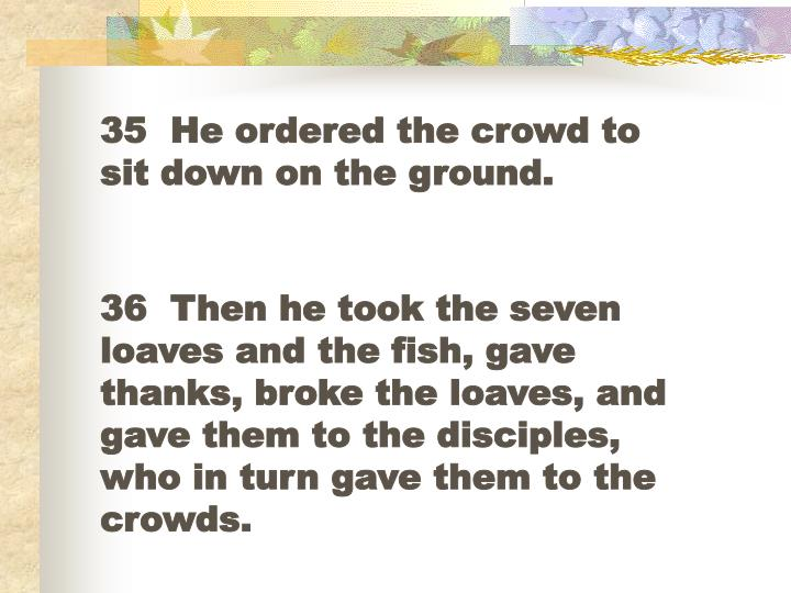 35  He ordered the crowd to sit down on the ground.