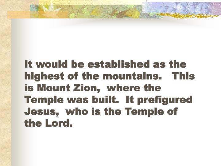 It would be established as the highest of the mountains.   This is Mount Zion,  where the Temple was built.  It prefigured Jesus,  who is the Temple of the Lord.