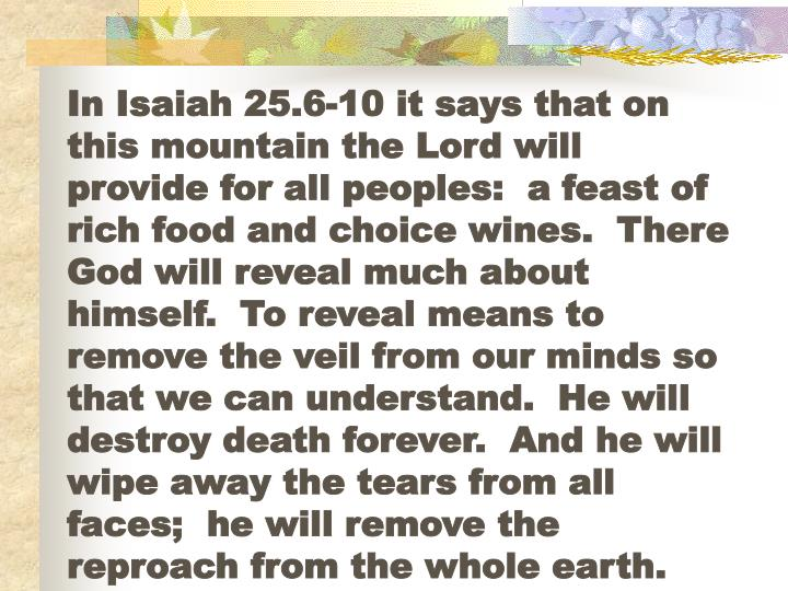In Isaiah 25.6-10 it says that on this mountain the Lord will provide for all peoples:  a feast of rich food and choice wines.  There God will reveal much about himself.  To reveal means to remove the veil from our minds so that we can understand.  He will destroy death forever.  And he will wipe away the tears from all faces;  he will remove the reproach from the whole earth.