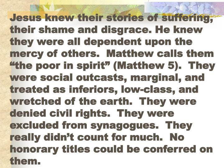 "Jesus knew their stories of suffering, their shame and disgrace. He knew they were all dependent upon the mercy of others.  Matthew calls them ""the poor in spirit"" (Matthew 5).  They were social outcasts, marginal, and treated as inferiors, low-class, and wretched of the earth.  They were denied civil rights.  They were excluded from synagogues.  They really didn't count for much.  No honorary titles could be conferred on them."