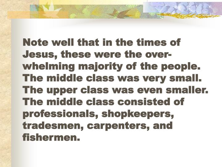Note well that in the times of Jesus, these were the over-whelming majority of the people.  The middle class was very small.  The upper class was even smaller.  The middle class consisted of professionals, shopkeepers, tradesmen, carpenters, and fishermen.