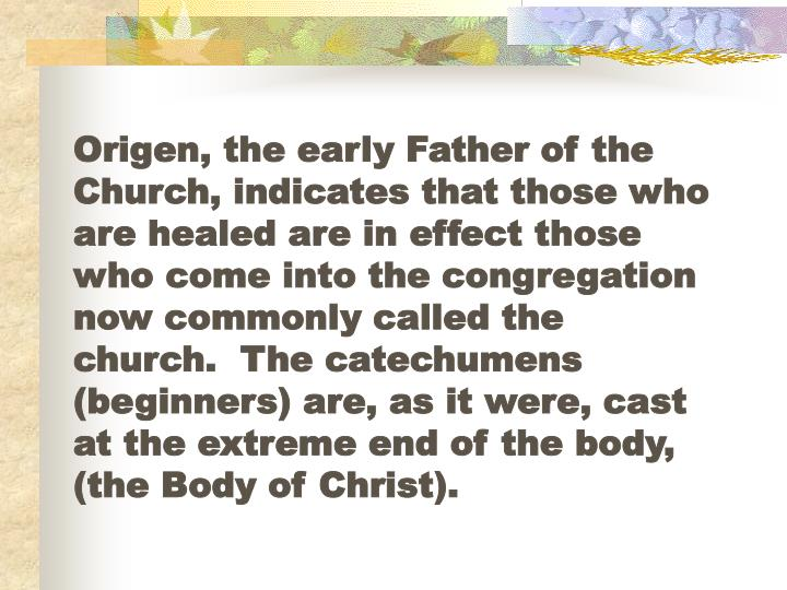 Origen, the early Father of the Church, indicates that those who are healed are in effect those who come into the congregation now commonly called the church.  The catechumens  (beginners) are, as it were, cast at the extreme end of the body,  (the Body of Christ).