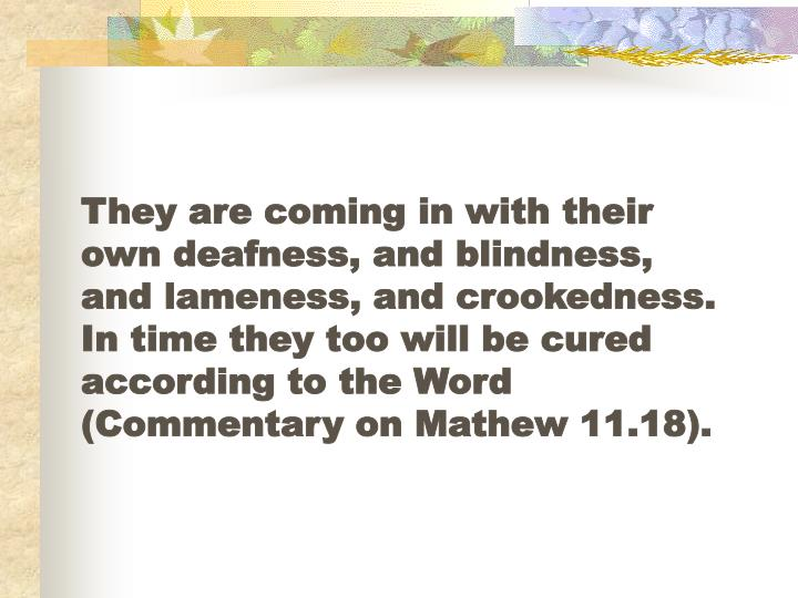 They are coming in with their own deafness, and blindness, and lameness, and crookedness.  In time they too will be cured according to the Word (Commentary on Mathew 11.18).