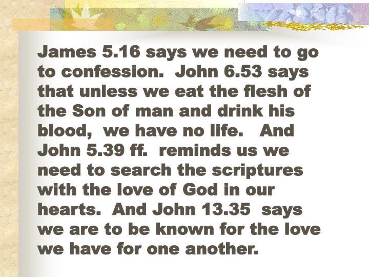 James 5.16 says we need to go to confession.  John 6.53 says that unless we eat the flesh of the Son of man and drink his blood,  we have no life.   And John 5.39 ff.  reminds us we need to search the scriptures with the love of God in our hearts.  And John 13.35  says we are to be known for the love we have for one another.
