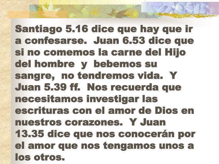 Santiago 5.16 dice que hay que ir a confesarse.  Juan 6.53 dice que si no comemos la carne del Hijo del hombre
