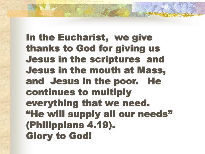 "In the Eucharist,  we give thanks to God for giving us Jesus in the scriptures  and Jesus in the mouth at Mass, and  Jesus in the poor.   He continues to multiply everything that we need.      ""He will supply all our needs"" (Philippians 4.19).                   Glory to God!"