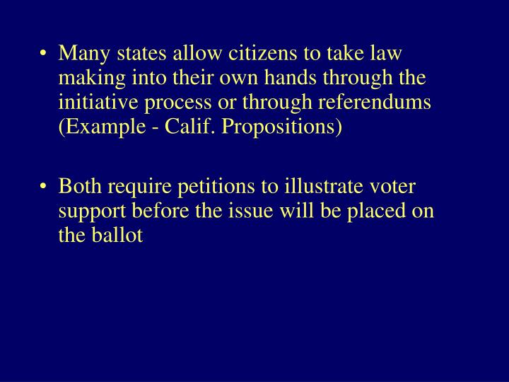 Many states allow citizens to take law making into their own hands through the initiative process or through referendums (Example - Calif. Propositions)