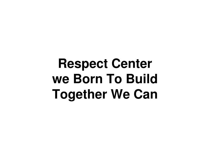 Respect center we born to build together we can