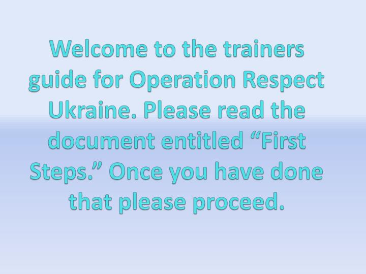 "Welcome to the trainers guide for Operation Respect Ukraine. Please read the document entitled ""Fi..."