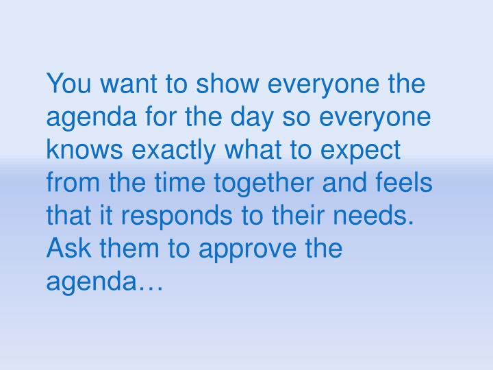 You want to show everyone the agenda for the day so everyone knows exactly what to expect from the time together and feels that it responds to their needs.