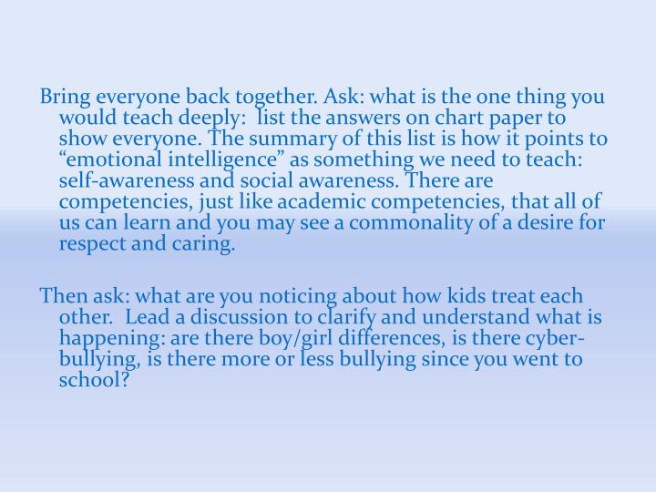 "Bring everyone back together. Ask: what is the one thing you would teach deeply:  list the answers on chart paper to show everyone. The summary of this list is how it points to ""emotional intelligence"" as something we need to teach: self-awareness and social awareness. There are competencies, just like academic competencies, that all of us can learn and you may see a commonality of a desire for respect and caring."