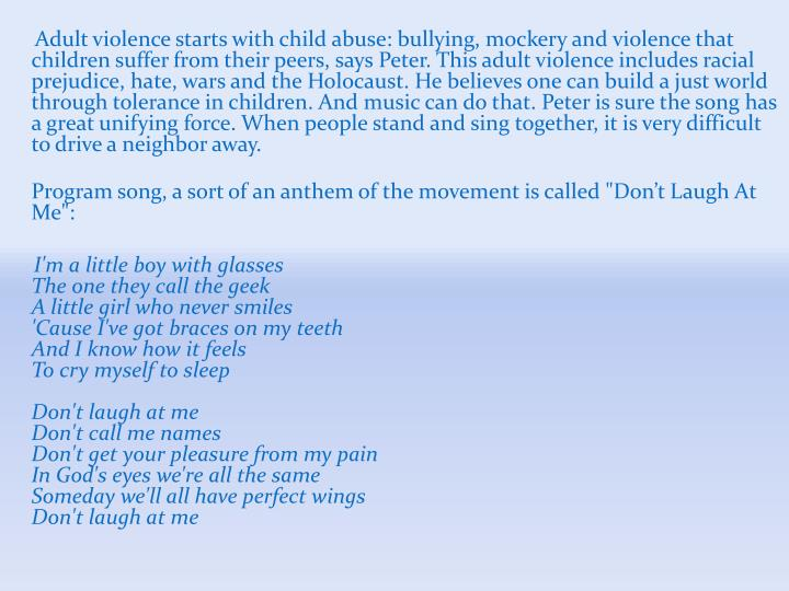 Adult violence starts with child abuse: bullying, mockery and violence that children suffer from their peers, says Peter. This adult violence includes racial prejudice, hate, wars and the Holocaust. He believes one can build a just world through tolerance in children. And music can do that. Peter is sure the song has a great unifying force. When people stand and sing together, it is very difficult to drive a neighbor away.