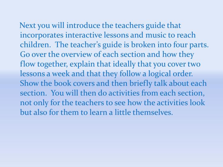Next you will introduce the teachers guide that incorporates interactive lessons and music to reach children.  The teacher's guide is broken into four parts.  Go over the overview of each section and how they flow together, explain that ideally that you cover two lessons a week and that they follow a logical order.  Show the book covers and then briefly talk about each section.  You will then do activities from each section, not only for the teachers to see how the activities look but also for them to learn a little themselves.
