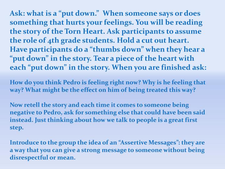 "Ask: what is a ""put down.""  When someone says or does something that hurts your feelings. You will be reading the story of the Torn Heart. Ask participants to assume the role of 4th grade students. Hold a cut out heart. Have participants do a ""thumbs down"" when they hear a ""put down"" in the story. Tear a piece of the heart with each ""put down"" in the story. When you are finished ask:"