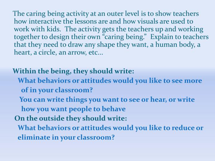 "The caring being activity at an outer level is to show teachers how interactive the lessons are and how visuals are used to work with kids.  The activity gets the teachers up and working together to design their own ""caring being.""  Explain to teachers that they need to draw any shape they want, a human body, a heart, a circle, an arrow, etc..."