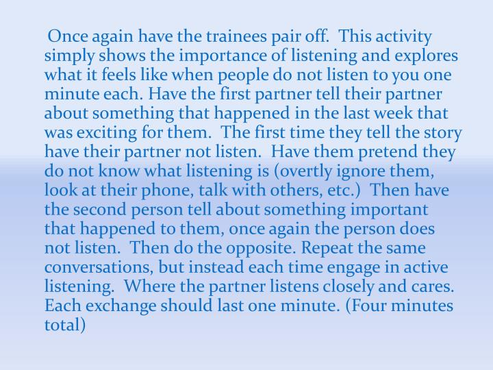 Once again have the trainees pair off.  This activity simply shows the importance of listening and explores what it feels like when people do not listen to you one minute each. Have the first partner tell their partner about something that happened in the last week that was exciting for them.  The first time they tell the story have their partner not listen.  Have them pretend they do not know what listening is (overtly ignore them, look at their phone, talk with others, etc.)  Then have the second person tell about something important that happened to them, once again the person does not listen.  Then do the opposite. Repeat the same conversations, but instead each time engage in active listening.  Where the partner listens closely and cares.  Each exchange should last one minute. (Four minutes total)