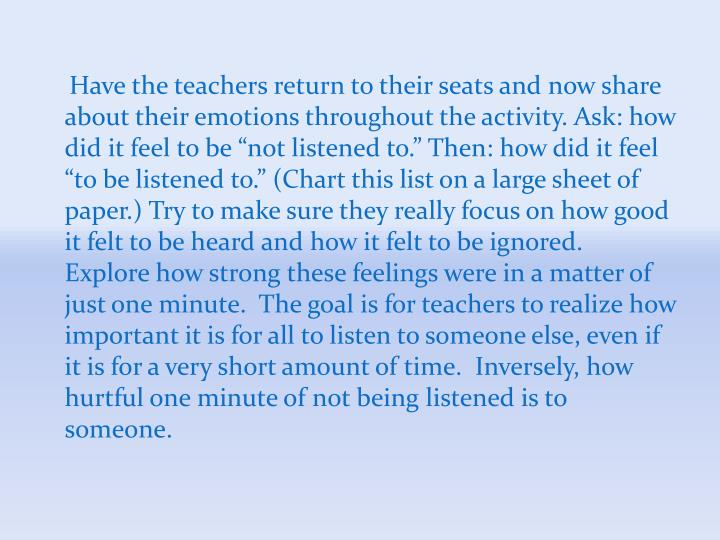 "Have the teachers return to their seats and now share about their emotions throughout the activity. Ask: how did it feel to be ""not listened to."" Then: how did it feel ""to be listened to."" (Chart this list on a large sheet of paper.) Try to make sure they really focus on how good it felt to be heard and how it felt to be ignored.  Explore how strong these feelings were in a matter of just one minute.  The goal is for teachers to realize how important it is for all to listen to someone else, even if it is for a very short amount of time.  Inversely, how hurtful one minute of not being listened is to someone."