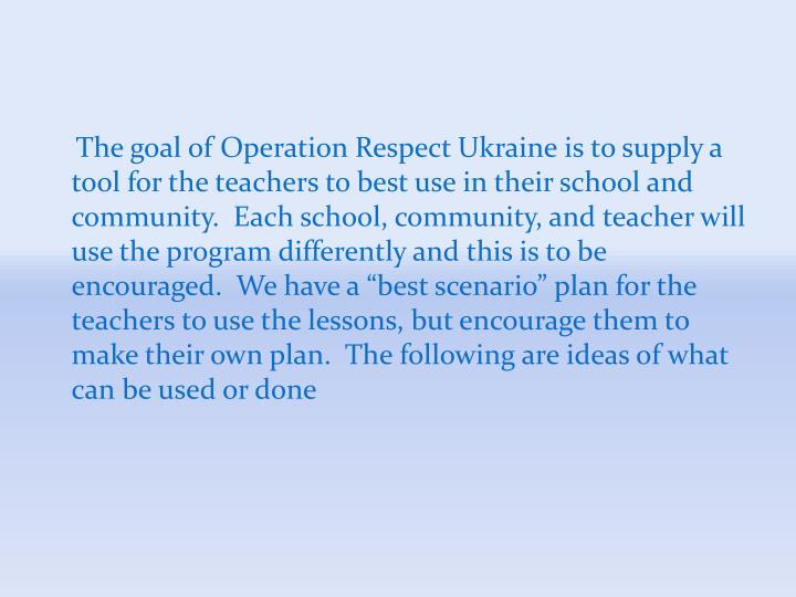 "The goal of Operation Respect Ukraine is to supply a tool for the teachers to best use in their school and community.  Each school, community, and teacher will use the program differently and this is to be encouraged.  We have a ""best scenario"" plan for the teachers to use the lessons, but encourage them to make their own plan.  The following are ideas of what can be used or done"