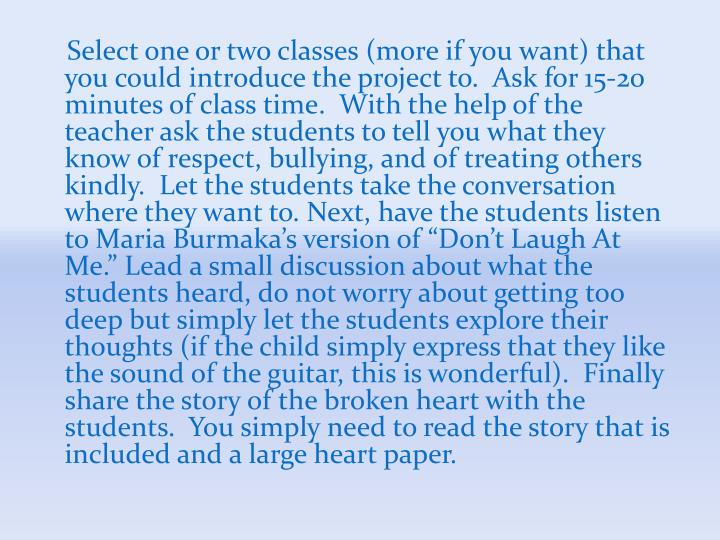 "Select one or two classes (more if you want) that you could introduce the project to.  Ask for 15-20 minutes of class time.  With the help of the teacher ask the students to tell you what they know of respect, bullying, and of treating others kindly.  Let the students take the conversation where they want to. Next, have the students listen to Maria Burmaka's version of ""Don't Laugh At Me."" Lead a small discussion about what the students heard, do not worry about getting too deep but simply let the students explore their thoughts (if the child simply express that they like the sound of the guitar, this is wonderful).  Finally share the story of the broken heart with the students.  You simply need to read the story that is included and a large heart paper."