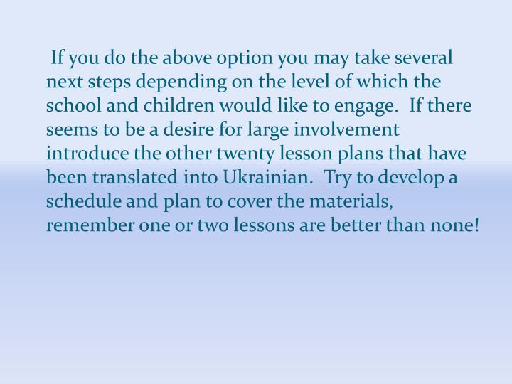 If you do the above option you may take several next steps depending on the level of which the school and children would like to engage.  If there seems to be a desire for large involvement introduce the other twenty lesson plans that have been translated into Ukrainian.  Try to develop a schedule and plan to cover the materials, remember one or two lessons are better than none!