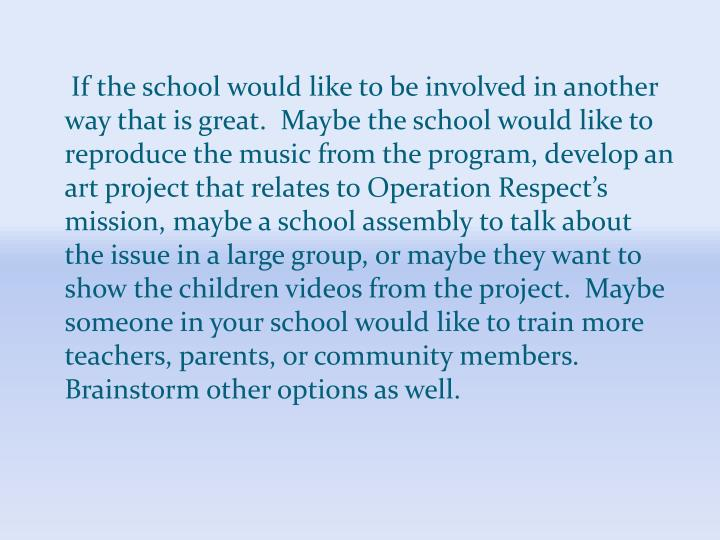 If the school would like to be involved in another way that is great.  Maybe the school would like to reproduce the music from the program, develop an art project that relates to Operation Respect's mission, maybe a school assembly to talk about the issue in a large group, or maybe they want to show the children videos from the project.  Maybe someone in your school would like to train more teachers, parents, or community members.  Brainstorm other options as well.