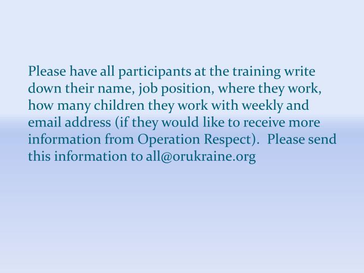 Please have all participants at the training write down their name, job position, where they work, how many children they work with weekly and email address (if they would like to receive more information from Operation Respect).  Please send this information to all@orukraine.org