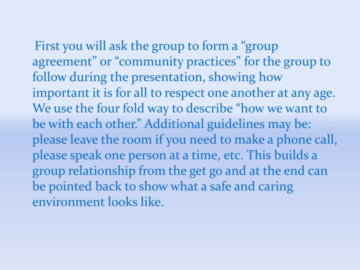 "First you will ask the group to form a ""group agreement"" or ""community practices"" for the group to follow during the presentation, showing how important it is for all to respect one another at any age. We use the four fold way to describe ""how we want to be with each other."" Additional guidelines may be: please leave the room if you need to make a phone call, please speak one person at a time, etc. This builds a group relationship from the get go and at the end can be pointed back to show what a safe and caring environment looks like."