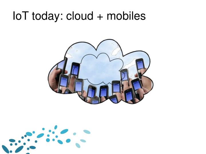 IoT today: cloud + mobiles