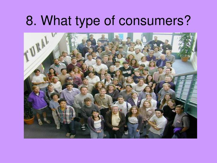 8. What type of consumers?