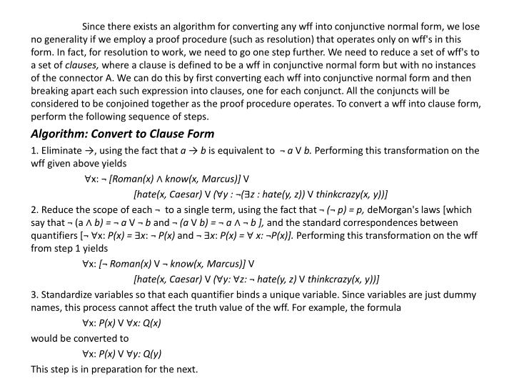 Since there exists an algorithm for converting any wff into conjunctive normal form, we lose no generality if we employ a proof procedure (such as resolution) that operates only on wff's in this form. In fact, for resolution to work, we need to go one step further. We need to reduce a set of wff's to a set of