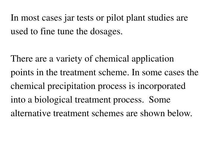 In most cases jar tests or pilot plant studies are used to fine tune the dosages.