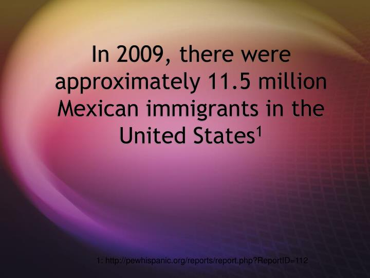 In 2009 there were approximately 11 5 million mexican immigrants in the united states 1