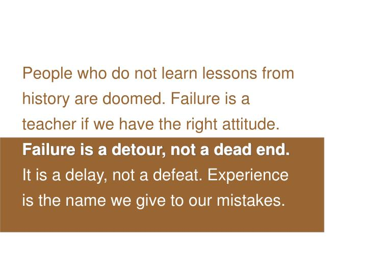 People who do not learn lessons from history are doomed. Failure is a teacher if we have the right attitude.