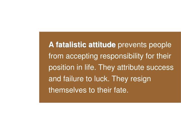 A fatalistic attitude