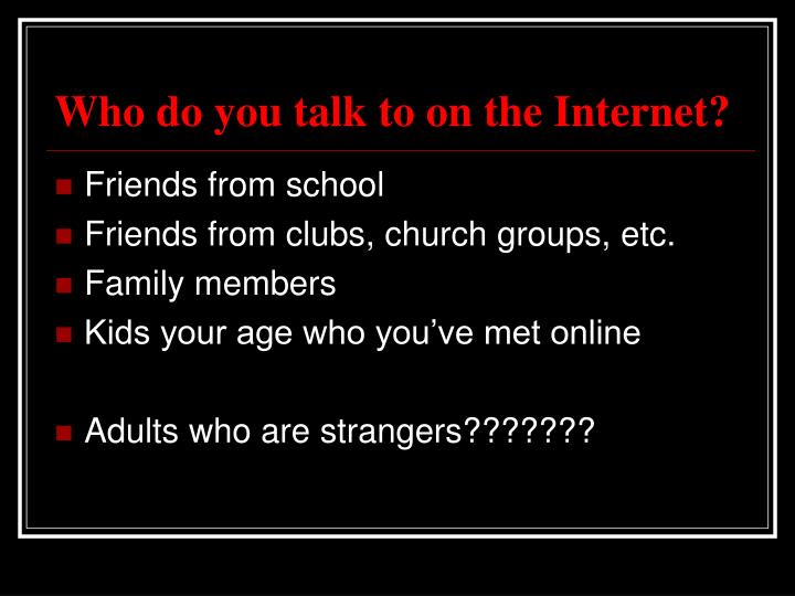 Who do you talk to on the internet