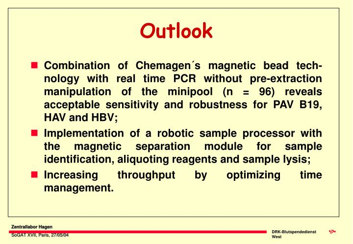 Combination of Chemagen´s magnetic bead tech-nology with real time PCR without pre-extraction manipulation of the minipool (n = 96) reveals acceptable sensitivity and robustness for PAV B19, HAV and HBV;