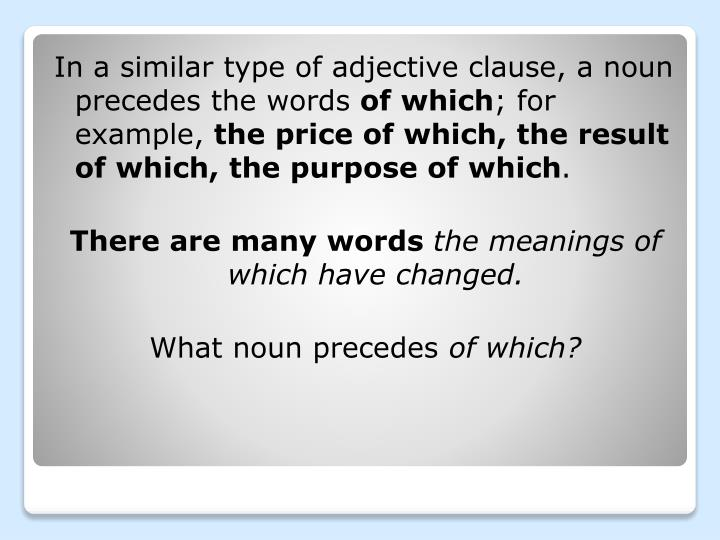 In a similar type of adjective clause, a noun precedes the words