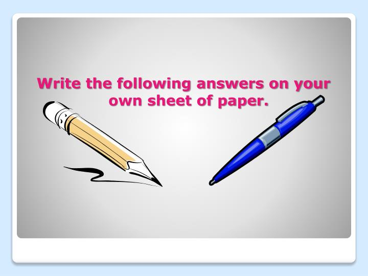 Write the following answers on your own sheet of paper.