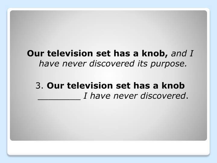 Our television set has a knob,