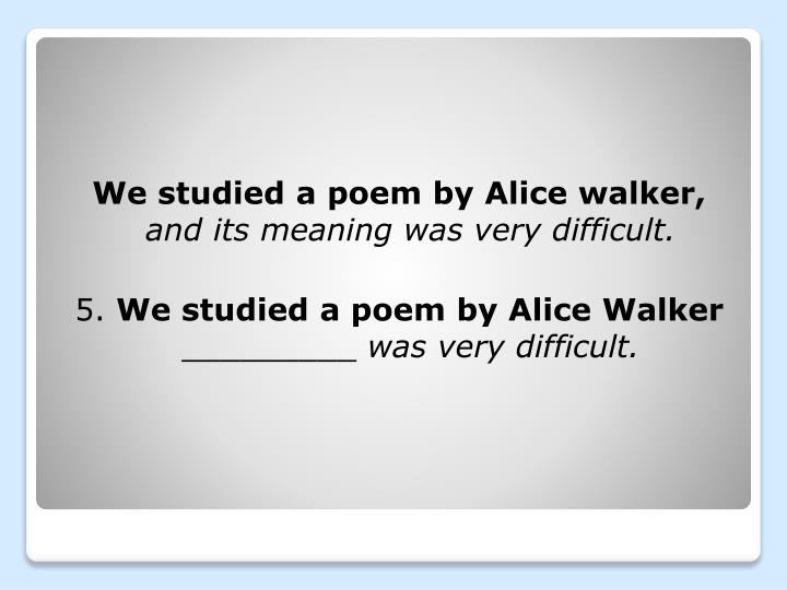 We studied a poem by Alice walker,