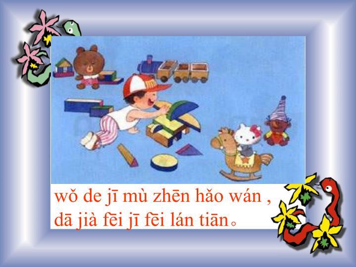 wǒ de jī mù zhēn hǎo wán ,