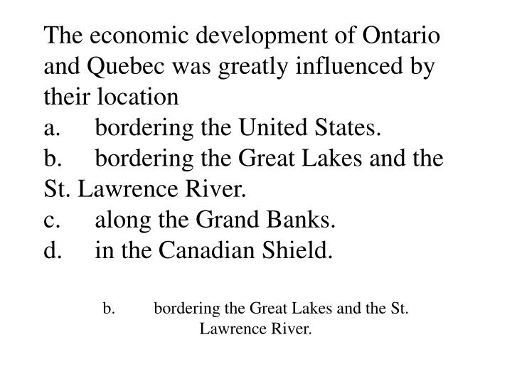 The economic development of Ontario and Quebec was greatly influenced by their location
