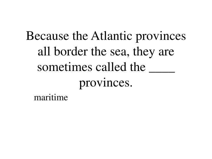Because the Atlantic provinces all border the sea, they are sometimes called the ____ provinces.